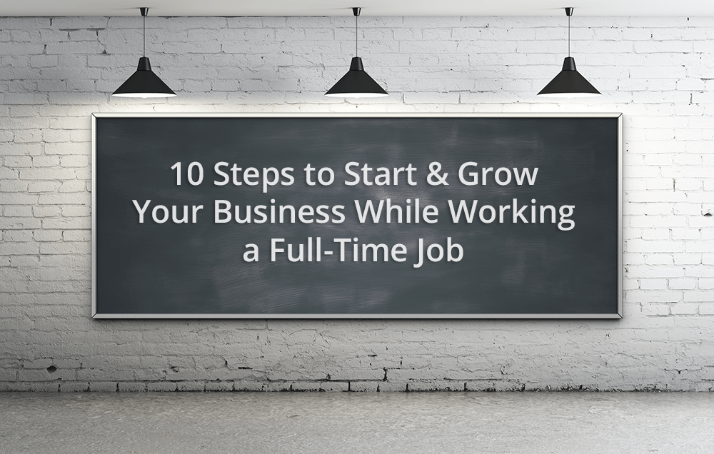 steps to start a business while working a full time job 10 steps start grow your business while working a full time job by ryan robinson