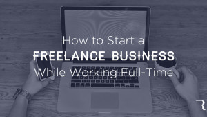 10 Steps to Start a Freelance Business While Working Full-Time