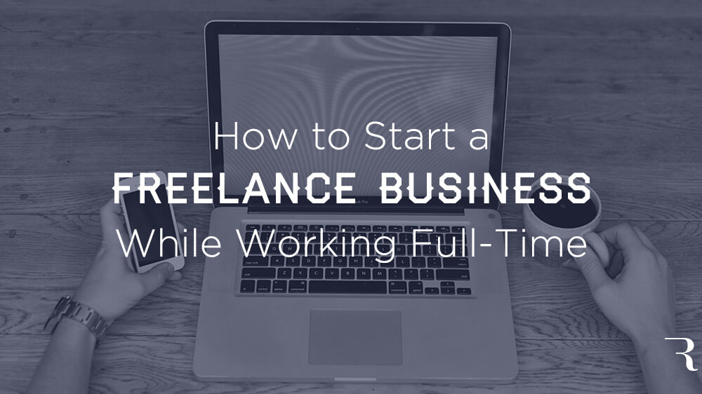 10 Steps to Start a Freelancing Business While Working Full-Time