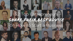 How to Start a Business: 52 Top Entrepreneurs Share Best Advice