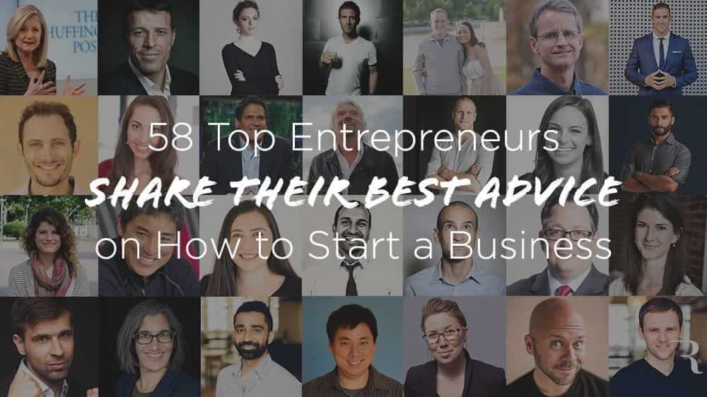 Best Business Advice From 58 Top Entrepreneurs on How to Start a Business