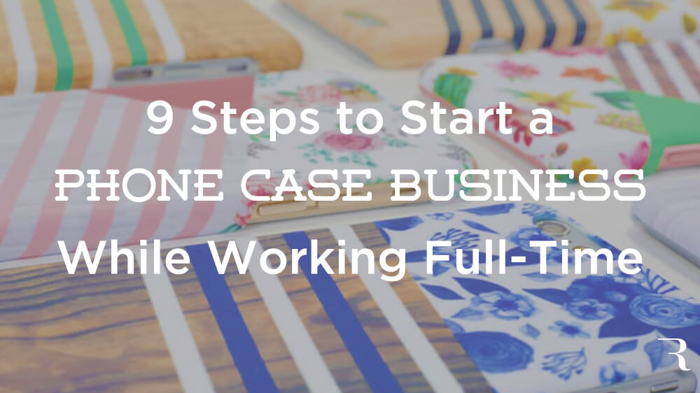 9 Steps to Start a Phone Case Business While Working a Full-Time Job Hi Res