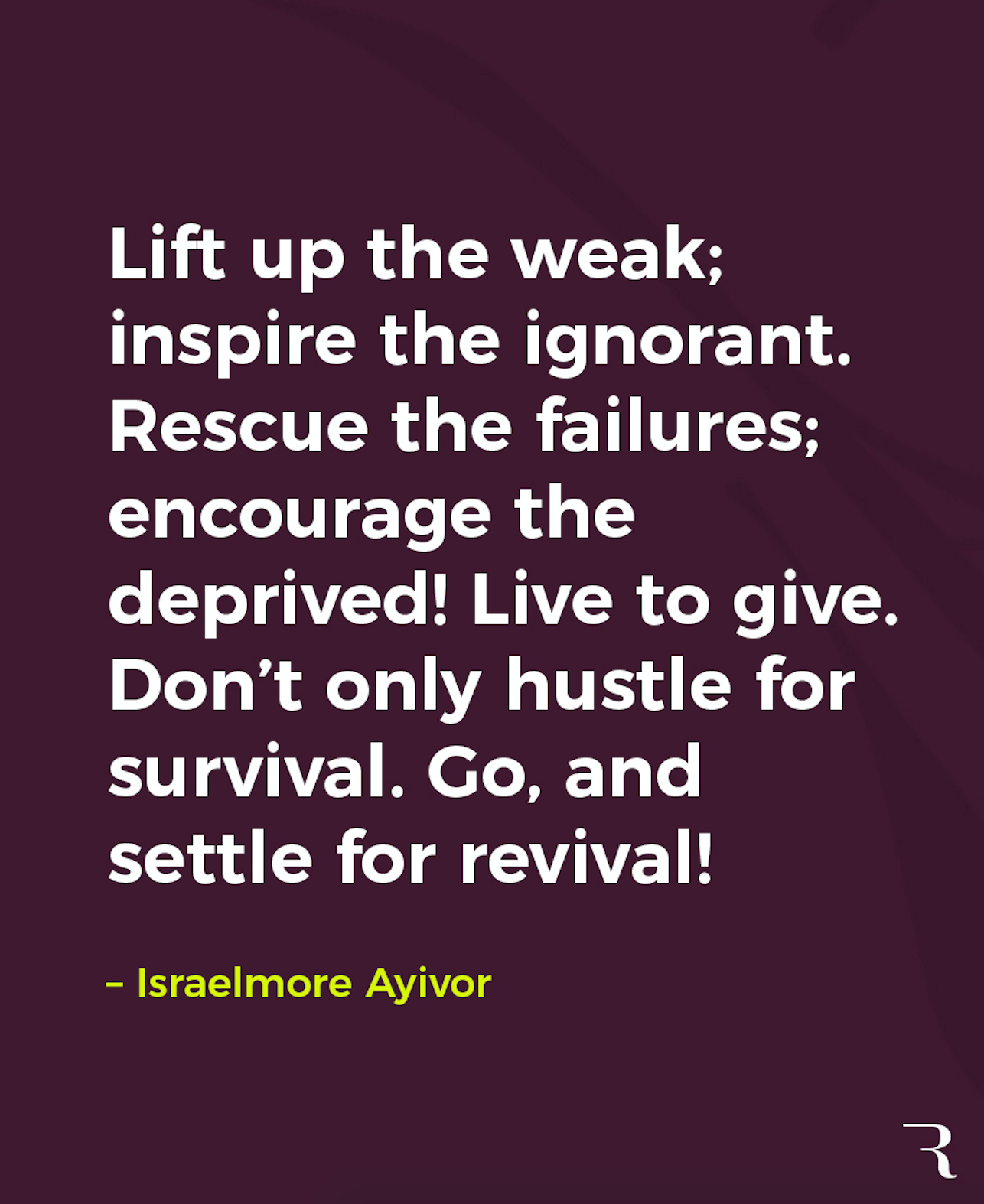 """Motivational Quotes: """"Lift up the weak; inspire the ignorant. Rescue the failures; encourage the deprived! Live to give. Don't only hustle for survival. Go, and settle for revival!"""" 112 Motivational Quotes to Be a Better Entrepreneur"""