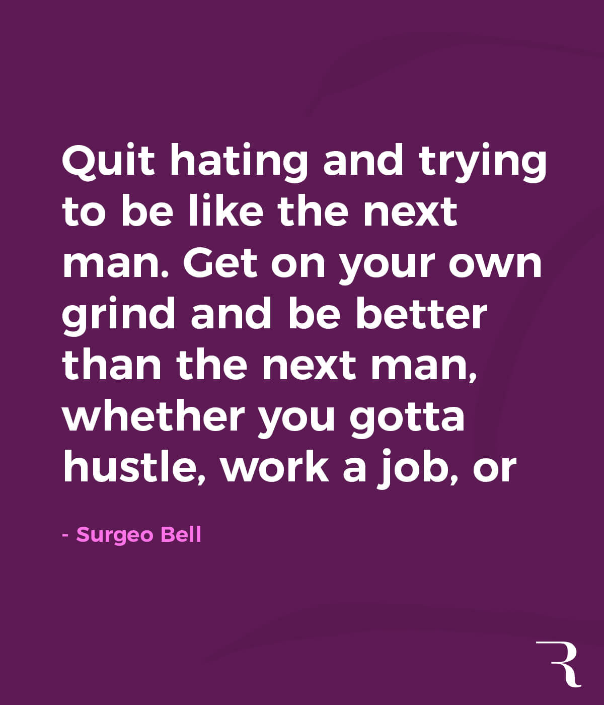 """Motivational Quotes: """"Quit hating and trying to be like the next man. Get on your own grind and be better than the next man, whether you gotta hustle, work a job, or whatever just do you."""" 112 Motivational Quotes to Be a Better Entrepreneur"""