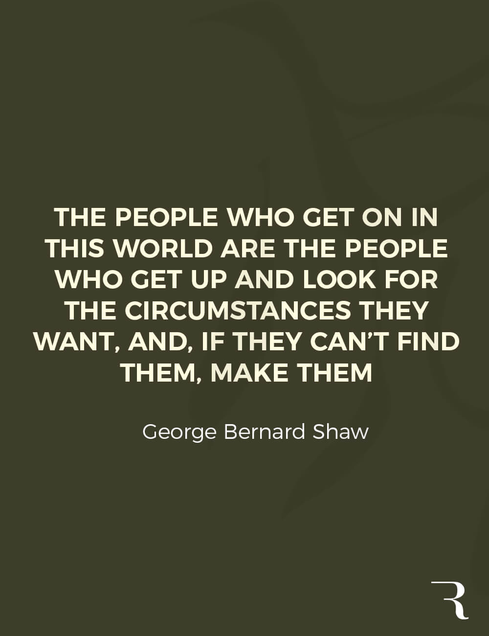 """Motivational Quotes: """"The people who get on in this world, look for the circumstances they want, or make them."""" 112 Motivational Quotes to Be a Better Entrepreneur"""