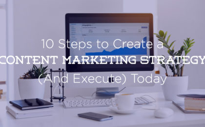 10 Steps to Build a Content Marketing Strategy (and Execute) in 2019